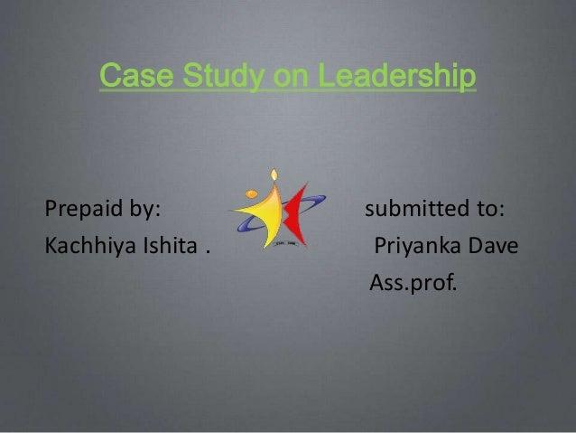 Case Study on Leadership  Prepaid by: Kachhiya Ishita .  submitted to: Priyanka Dave Ass.prof.
