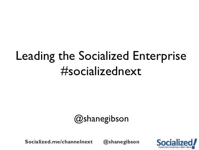 Leading the Socialized Enterprise         #socializednext                   @shanegibson Socialized.me/channelnext   @shan...