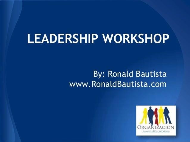 By: Ronald Bautista www.RonaldBautista.com LEADERSHIP WORKSHOP