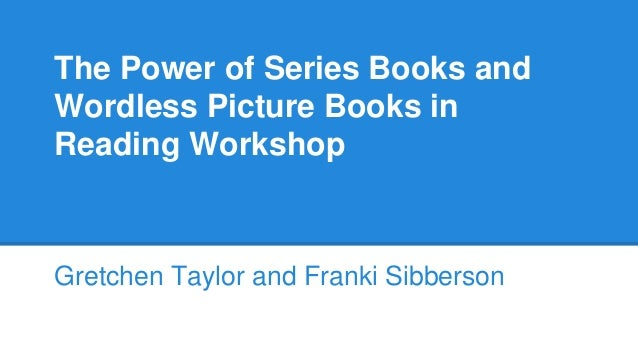 The Power of Series Books and Wordless Picture Books in Reading Workshop Gretchen Taylor and Franki Sibberson
