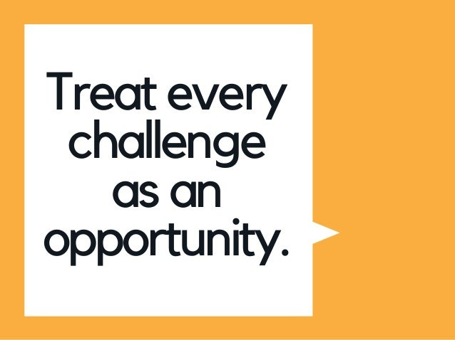 Treat every challenge as an opportunity.
