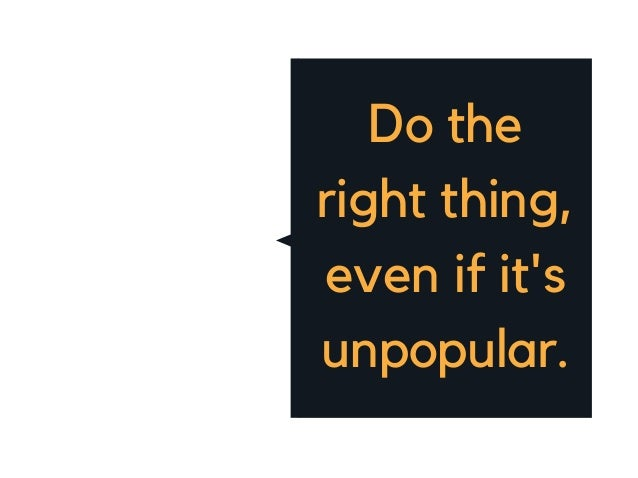Do the right thing, even if it's unpopular.