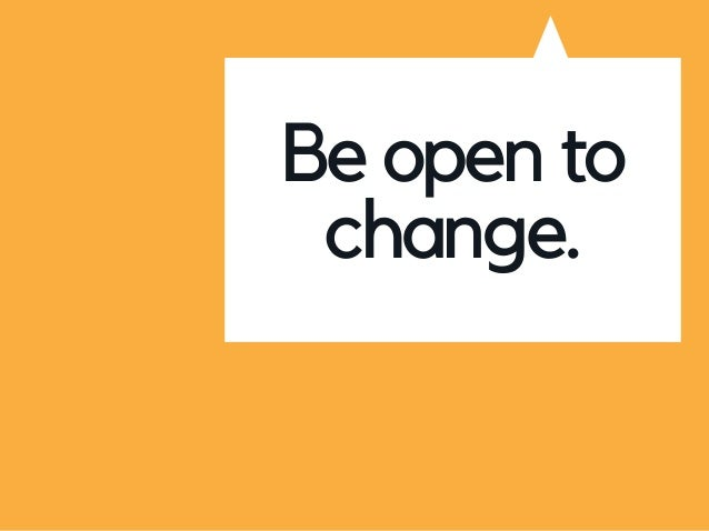 Be open to change.