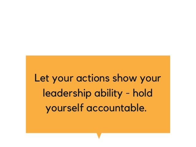 Let your actions show your leadership ability - hold yourself accountable.