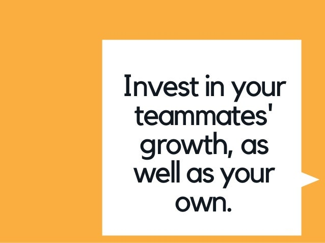 Invest in your teammates' growth, as well as your own.