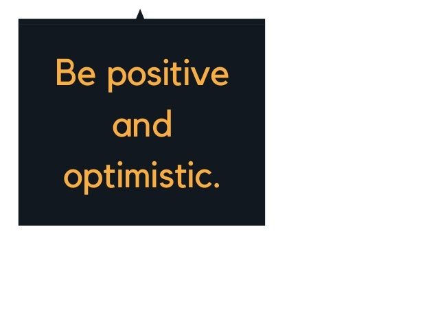 Be positive and optimistic.