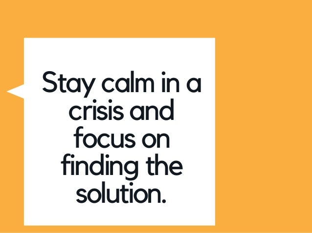 Stay calm in a crisis and focus on finding the solution.
