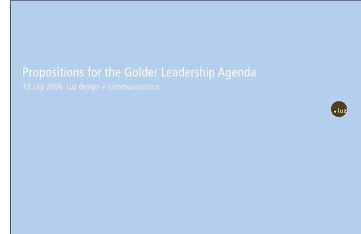 Propositions for the Golder Leadership Agenda 10 July 2006 Luz design + communications
