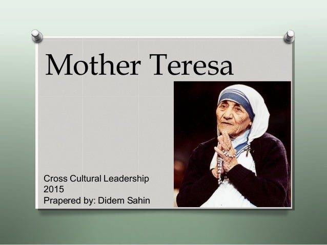 Mother Teresa Cross Cultural Leadership 2015 Prapered by: Didem SahinPrapered by: Didem Sahin