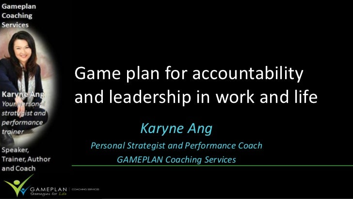 Game plan for accountabilityand leadership in work and life             Karyne Ang  Personal Strategist and Performance Co...