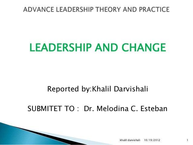 LEADERSHIP AND CHANGE     Reported by:Khalil DarvishaliSUBMITET TO : Dr. Melodina C. Esteban                         khali...