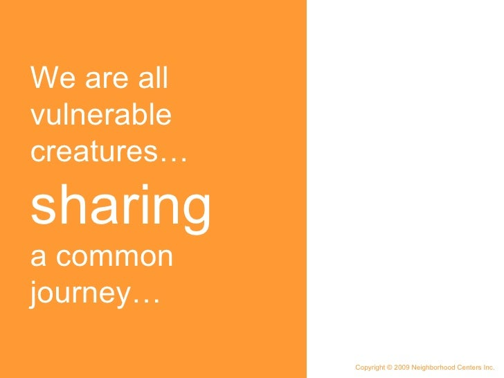 We are all vulnerable creatures…  sharing  a common journey… Copyright © 2009 Neighborhood Centers Inc.