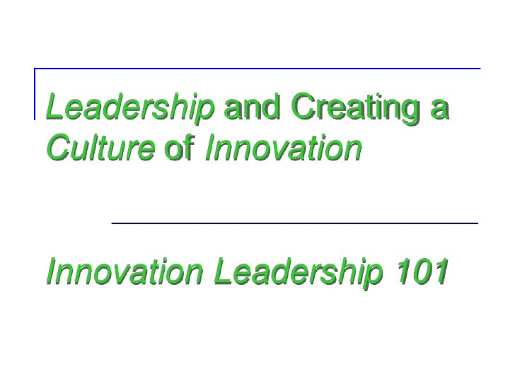 Leadership and Creating aCulture of InnovationInnovation Leadership 101