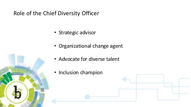 Role of the Chief Diversity Officer • Strategic advisor • Organizational change agent • Advocate for diverse talent • Incl...