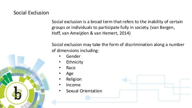 Social Exclusion Social exclusion is a broad term that refers to the inability of certain groups or individuals to partici...