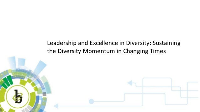 Leadership and Excellence in Diversity: Sustaining the Diversity Momentum in Changing Times