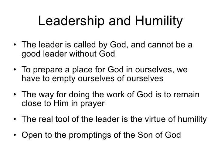Leadership and Humility • The leader is called by God, and cannot be a   good leader without God • To prepare a place for ...