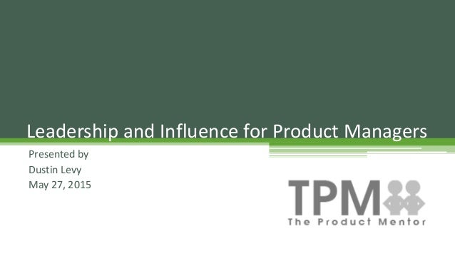 Presented by Dustin Levy May 27, 2015 Leadership and Influence for Product Managers