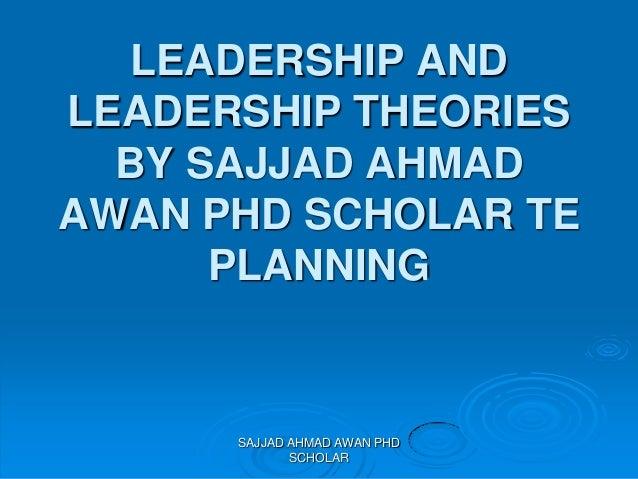 LEADERSHIP AND LEADERSHIP THEORIES BY SAJJAD AHMAD AWAN PHD SCHOLAR TE PLANNING SAJJAD AHMAD AWAN PHD SCHOLAR