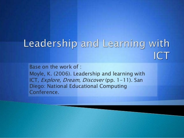 Base on the work of : Moyle, K. (2006). Leadership and learning with ICT, Explore, Dream, Discover (pp. 1-11). San Diego: ...