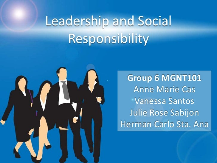 Leadership and Social   Responsibility             Group 6 MGNT101               Anne Marie Cas               Vanessa Sant...