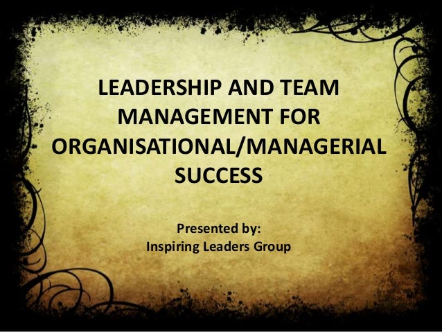 LEADERSHIP AND TEAM     MANAGEMENT FORORGANISATIONAL/MANAGERIAL          SUCCESS            Presented by:       Inspiring ...