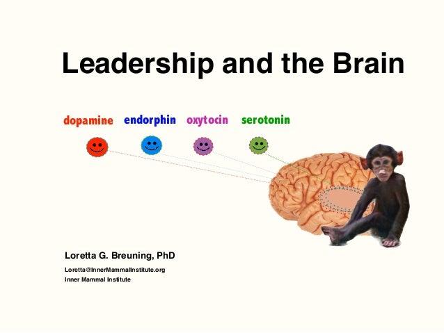 Leadership and the Brain Loretta G. Breuning, PhD Loretta@InnerMammalInstitute.org Inner Mammal Institute dopamine endorph...