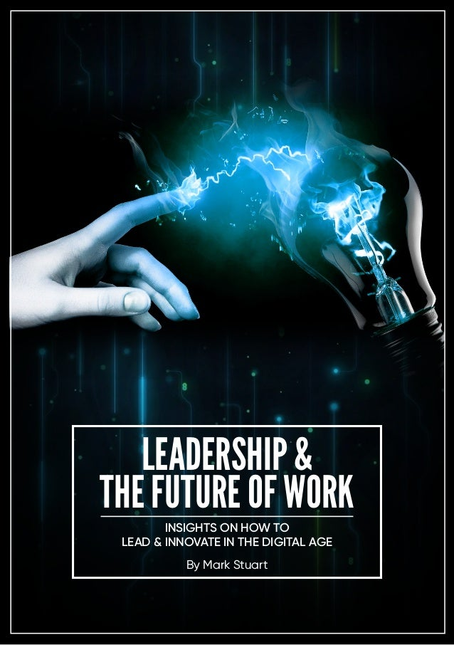 LEADERSHIP & THE FUTURE OF WORK By Mark Stuart INSIGHTS ON HOW TO LEAD & INNOVATE IN THE DIGITAL AGE
