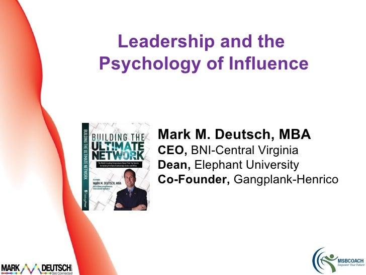 Leadership and thePsychology of Influence      Mark M. Deutsch, MBA      CEO, BNI-Central Virginia      Dean, Elephant Uni...