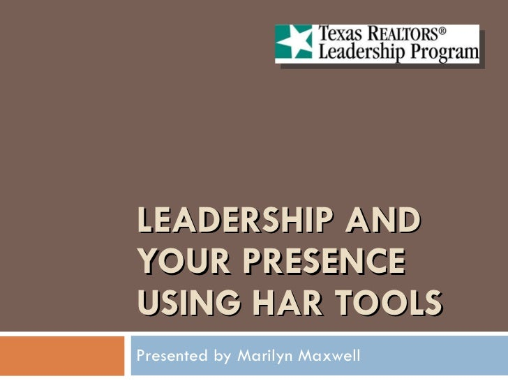 LEADERSHIP AND YOUR PRESENCE USING HAR TOOLS Presented by Marilyn Maxwell