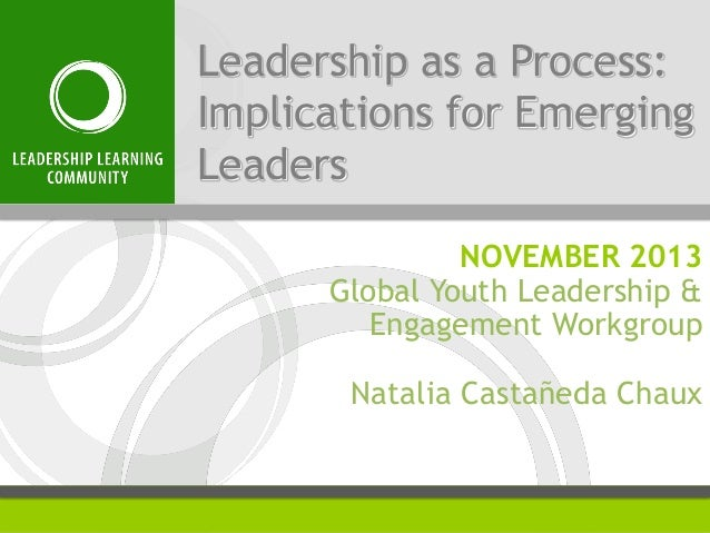 Leadership as a Process: Implications for Emerging Leaders NOVEMBER 2013 Global Youth Leadership & Engagement Workgroup Na...