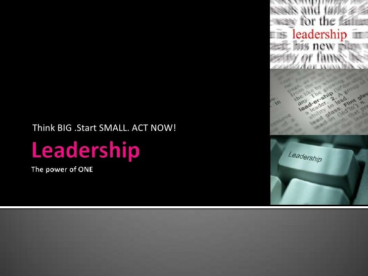 LeadershipThe power of ONE<br />Think BIG .Start SMALL. ACT NOW!<br />