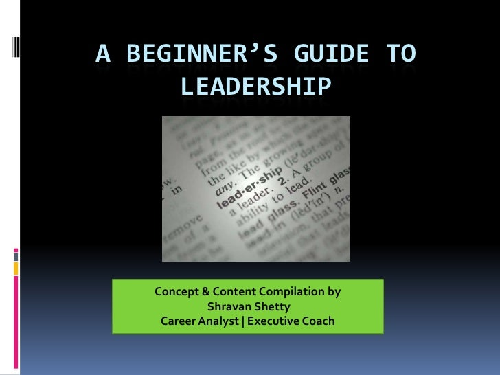 A beginner's guide to Leadership <br />Concept & Content Compilation by<br />ShravanShetty<br />Career Analyst | Executive...