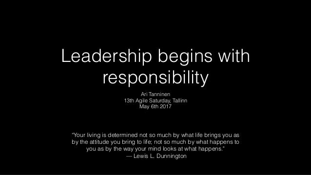 "Leadership begins with responsibility Ari Tanninen 13th Agile Saturday, Tallinn May 6th 2017 ""Your living is determined no..."
