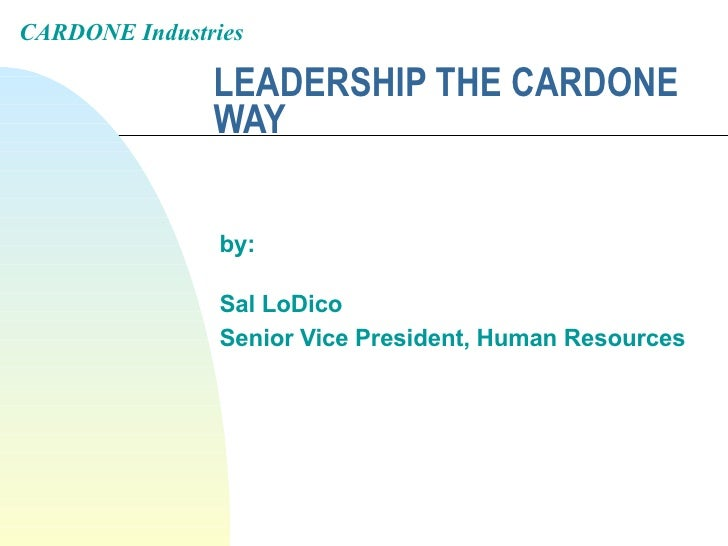 LEADERSHIP THE CARDONE WAY by: Sal LoDico Senior Vice President, Human Resources CARDONE Industries