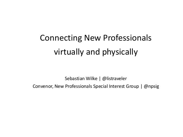 Connecting New Professionals virtually and physically Sebastian Wilke | @listraveler Convenor, New Professionals Special I...