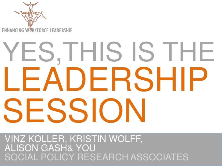 YES,THIS IS THE LEADERSHIPSESSION<br />VINZ KOLLER, KRISTIN WOLFF,<br />ALISON GASH & YOU <br />SOCIAL POLICY RESEARCH ASS...