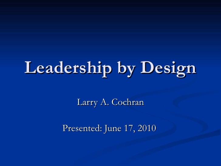 Leadership by Design Larry A. Cochran Presented: June 17, 2010