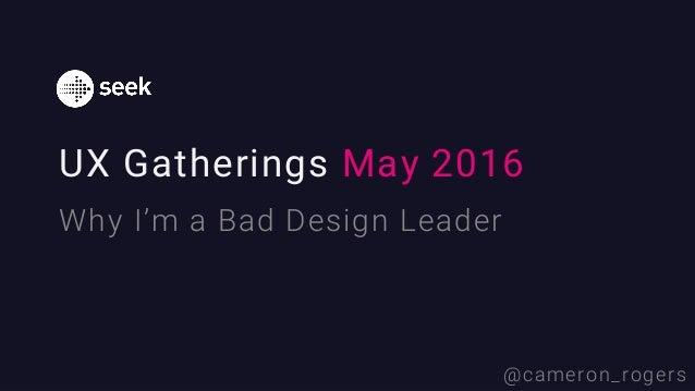 UX Gatherings May 2016 Why I'm a Bad Design Leader @cameron_rogers