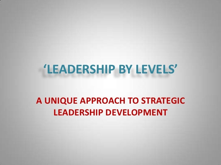 'LEADERSHIP BY LEVELS'A UNIQUE APPROACH TO STRATEGIC   LEADERSHIP DEVELOPMENT