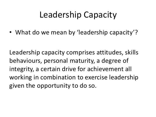 Leadership Capacity • What do we mean by 'leadership capacity'? Leadership capacity comprises attitudes, skills behaviours...