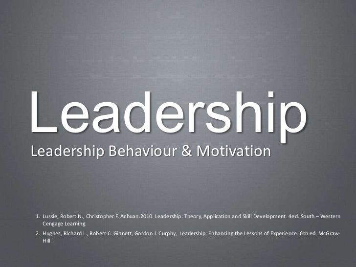 LeadershipLeadership Behaviour & Motivation1. Lussie, Robert N., Christopher F. Achuan.2010. Leadership: Theory, Applicati...