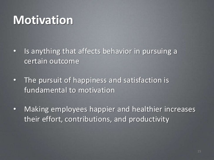 Motivation• Is anything that affects behavior in pursuing a  certain outcome• The pursuit of happiness and satisfaction is...