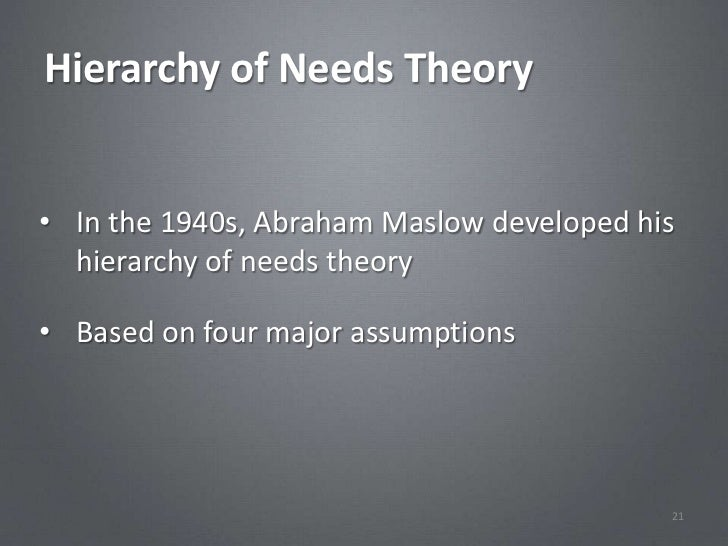 Hierarchy of Needs Theory• In the 1940s, Abraham Maslow developed his  hierarchy of needs theory• Based on four major assu...