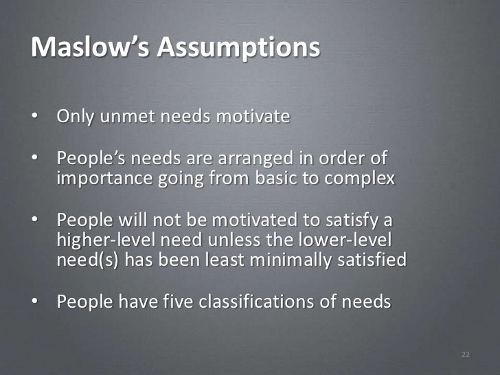 Maslow's Assumptions• Only unmet needs motivate• People's needs are arranged in order of  importance going from basic to c...