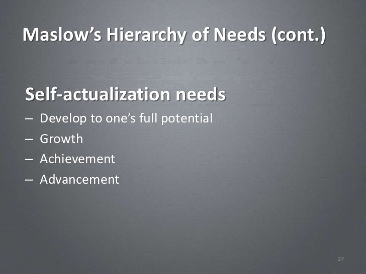 Maslow's Hierarchy of Needs (cont.)Self-actualization needs–   Develop to one's full potential–   Growth–   Achievement–  ...