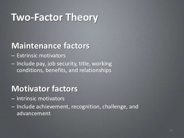 Two-Factor TheoryMaintenance factors– Extrinsic motivators– Include pay, job security, title, working  conditions, benefit...