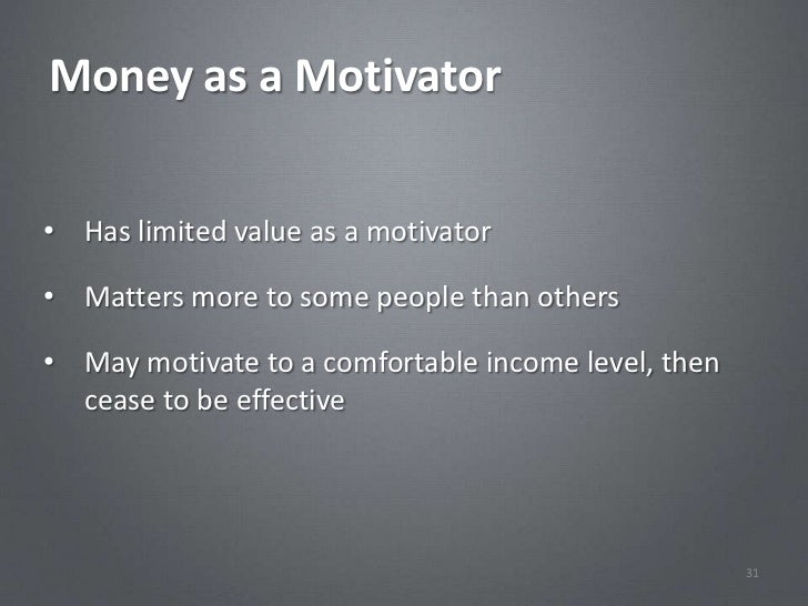 Money as a Motivator• Has limited value as a motivator• Matters more to some people than others• May motivate to a comfort...