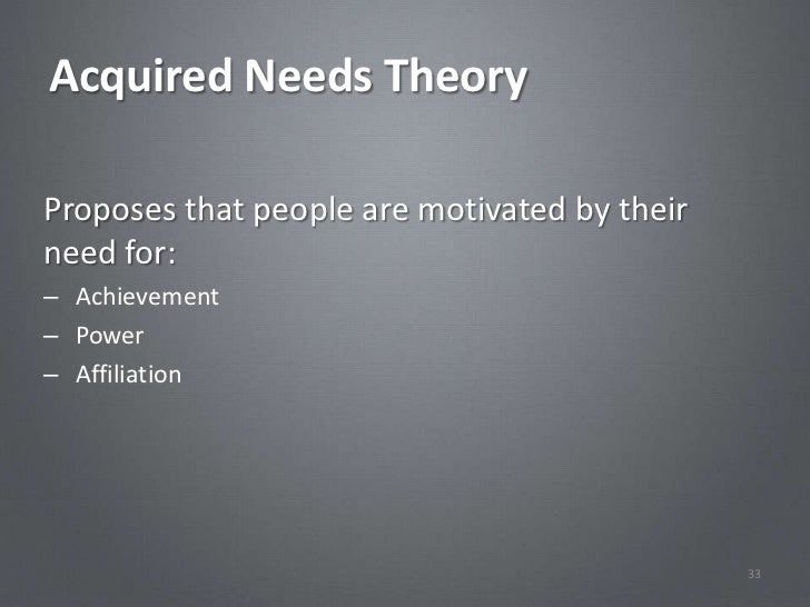 Acquired Needs TheoryProposes that people are motivated by theirneed for:– Achievement– Power– Affiliation                ...