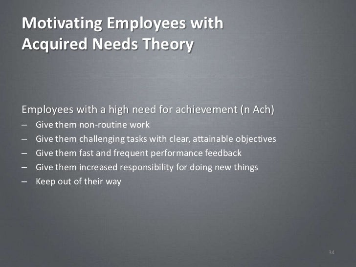 Motivating Employees withAcquired Needs TheoryEmployees with a high need for achievement (n Ach)–   Give them non-routine ...